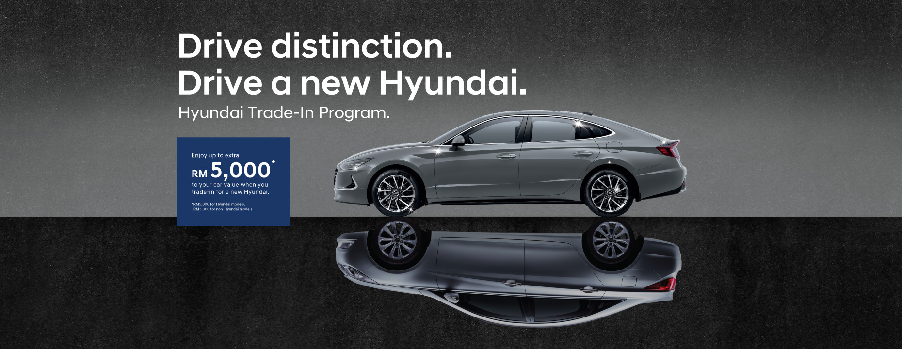 Drive distinction. Drive a new Hyundai. Hyundai Trade-in Program - Enjoy up to extra RM 5,000* to your car value when you trade-in for a new Hyundai | Exclusive promotion for all car owners. Trade in your car now at an attractive overtrade rebate, even more so if you trade in your current Hyundai and step up for a brand new Hyundai now. This is an opportunity not to be missed. Hurry! Grab the deals before 31 December 2020. | For more information, contact customer careline at 1300-13-2000. Terms apply.